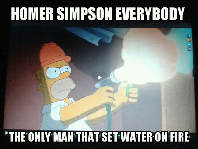 homer simpson everybody, the only man that set water on fire