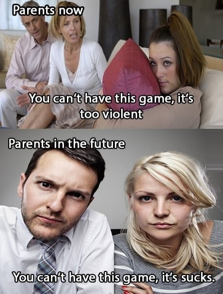 parents now, you can't have that video game it is too violent, parents in the future, you can't have that video game, it sucks