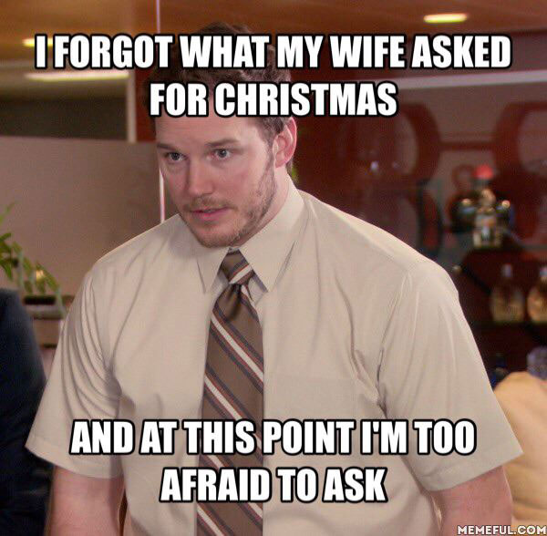 i forgot what my wife asked for christmas and at this point i'm too afraid to ask, meme