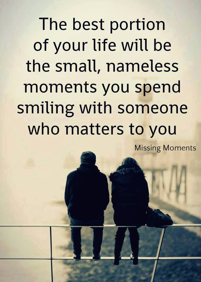 the best portion of your life will be the small, nameless moments you spend smiling with someone who matters to you, missing moments