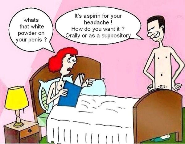 whats that white powder on your penis?, it's aspirin for your headache, how do you want it?, orally or as a suppository