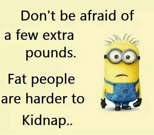 don't be afraid of a few extra pounds, fat people are harder to kidnap