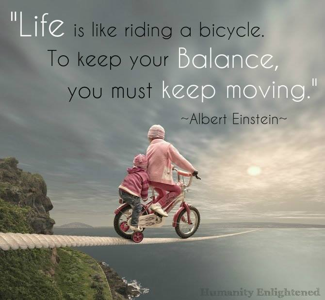 life is like riding a bicycle, to keep your balance you have to keep moving, albert einstein