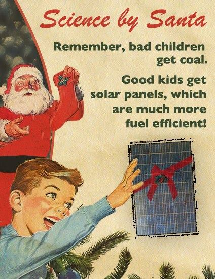 science by santa, remember that bad children get coal, good children get solar panels which are much more fuel efficient