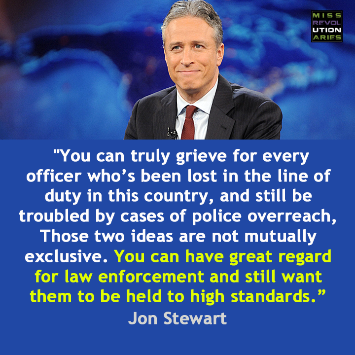 you can have great regard for law enforcement and still want them to be held to high standards, jon stewart