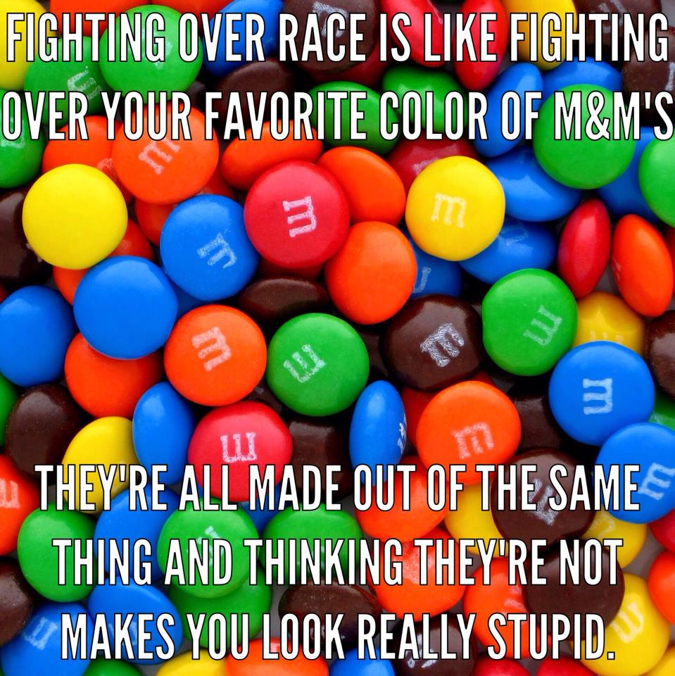fighting over race is like fighting over your favorite color of m&m's, they're all made out of the same thing and think they're not makes you look really stupid