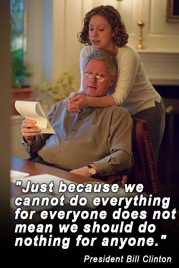 just because we cannot do everything for everyone does not mean we should do nothing for anyone, bill clinton