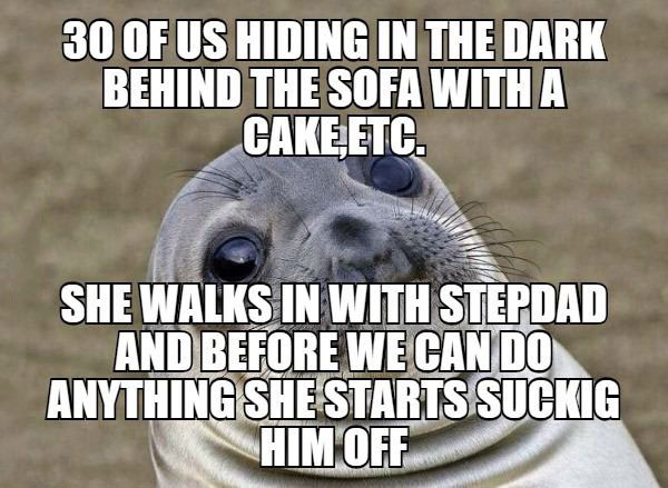 30 of us hiding in the dark behind the sofa with a cake, she walks in with stepdad and before we can do anything she starts sucking him off, awkward moment seal, meme