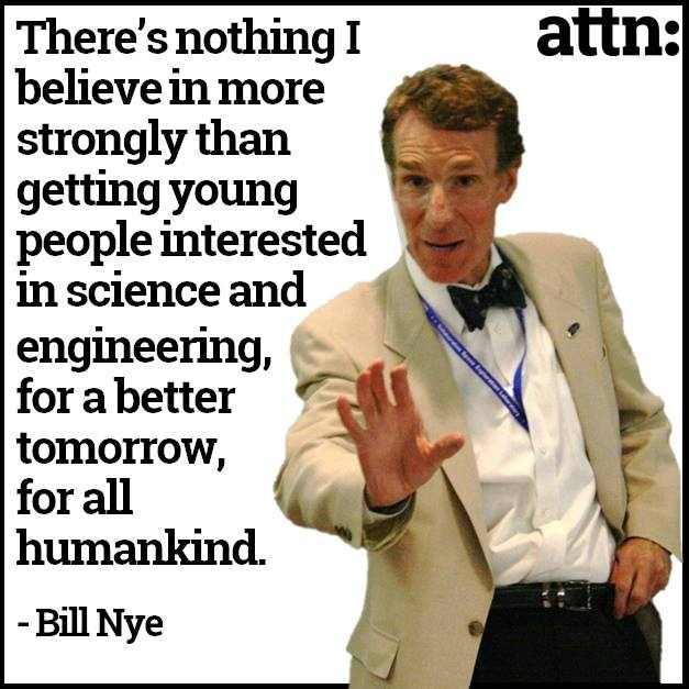 there's nothing i believe in more strongly than getting young people interested in science and engineering, for a better tomorrow for all mankind, bill nye the science guy