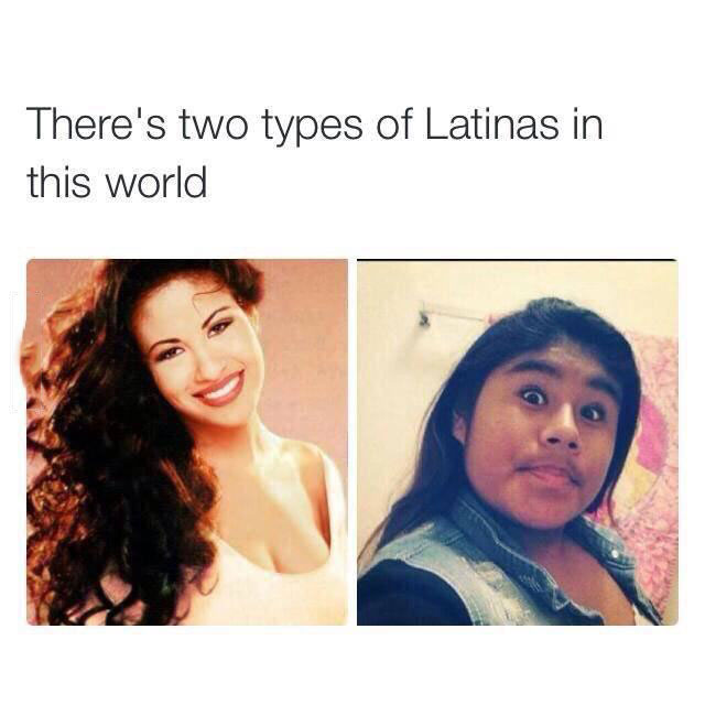 there's two types of latinas in this world