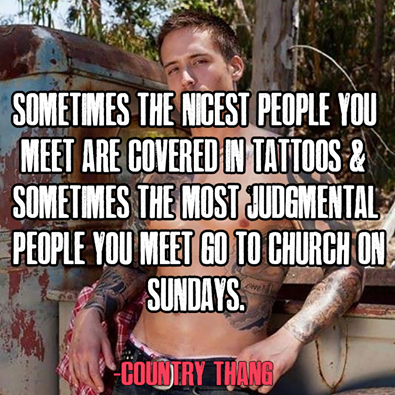 sometimes the nicest people you meet are covered in tattoo and sometimes the most judgemental people you meet go to church on sundays