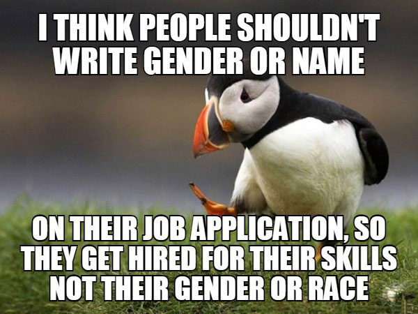 i think people shouldn't write gender or name on their job application, so they get fired for their skills not their gender or race, unpopular opinion puffin, meme