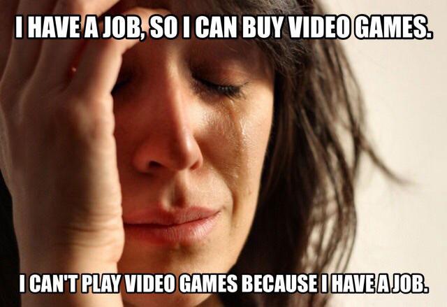 i have a job so i can buy video games, i can't play video games because i have a job, meme