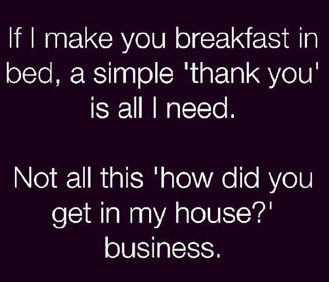if i make you breakfast a simple thank you is all i need, not all this how did you get into my house business