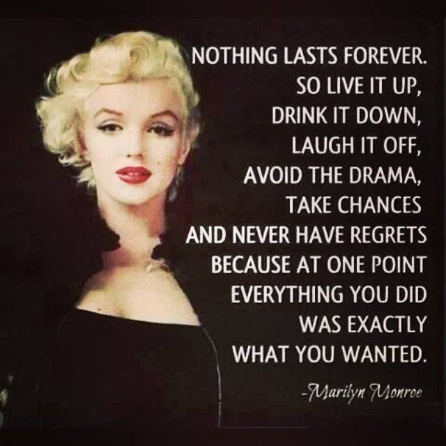 nothing lasts forever, so live it up, drink it down, laugh it off, avoid the drama, take chances and never have regrets because at one point everything you did was exactly what you wanted, marilyn monroe
