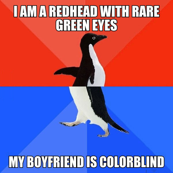 i am a redhead with rare green eyes, my boyfriend is colour-blind, socially awkward penguin, meme