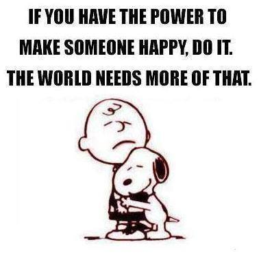 if you have the power to make someone happy, do it the world needs more of that