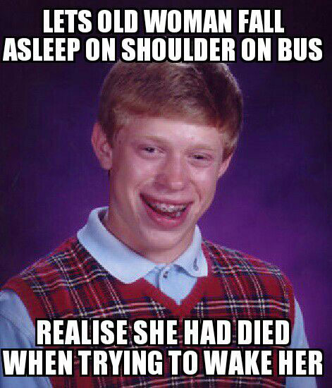 lets old woman fall asleep on shoulder on bus, realize she had died when trying to wake her up, bad luck brian, meme