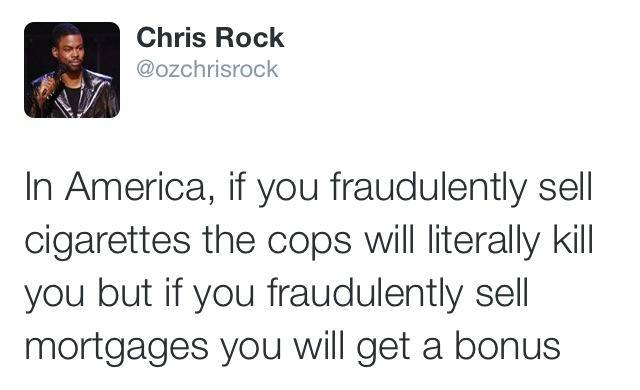 in america if you fraudulently sell cigarettes the cops will literally kill you, but if you fraudulently sell mortgages you will get a bonus, chris rock