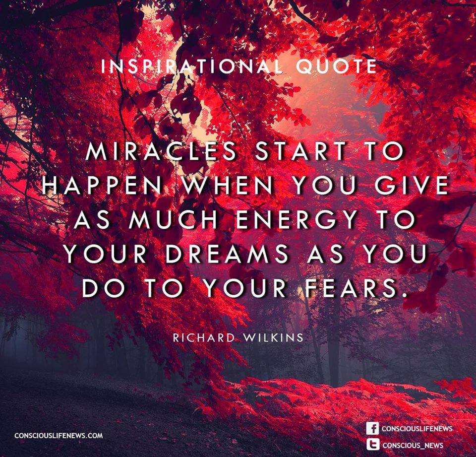 miracles start to happen when you give as much energy to your dreams as you do to your fears