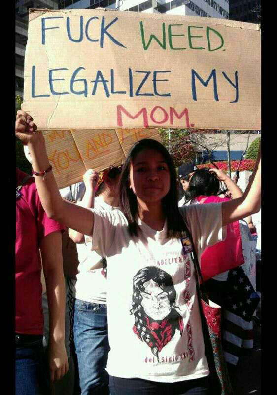 fuck weed, legalize my mom, immigration reform