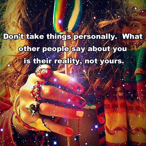 don't take things personally, what other people say about you is their reality not yours