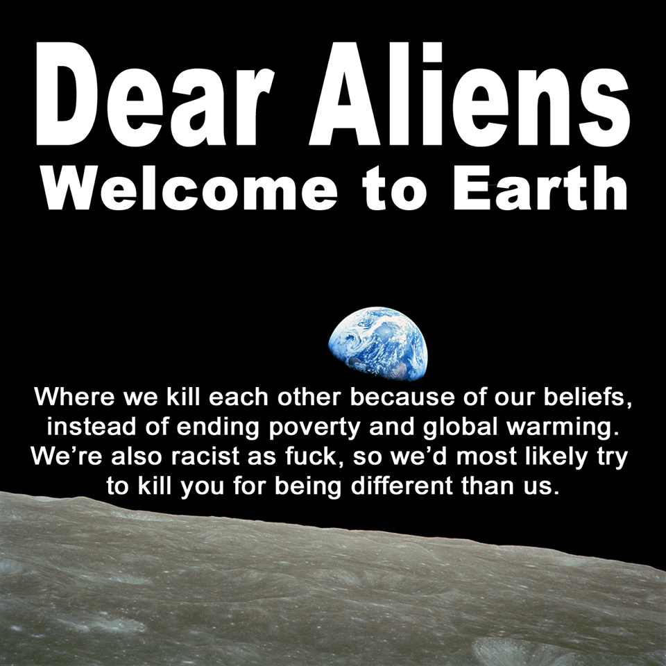 dear aliens welcome to earth, where we kill each other because of our beliefs, we'd most likely try to kill you for being different than us