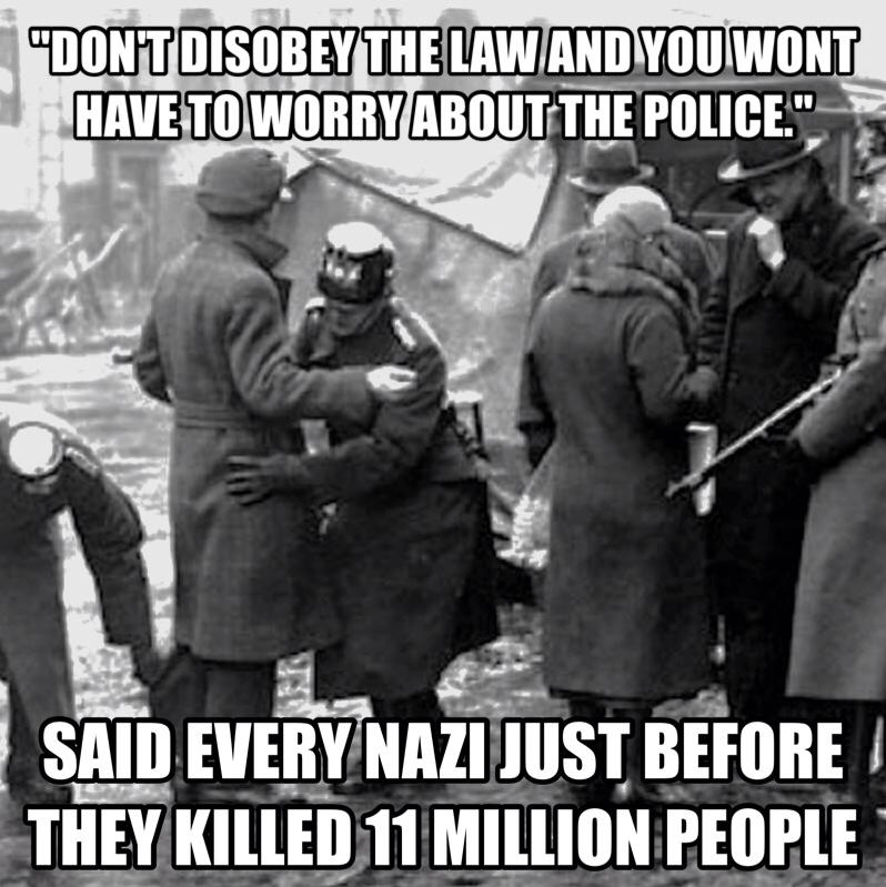 don't disobey the law and you won't have to worry about the police, said every single nazi just before the killed 11 million people, meme