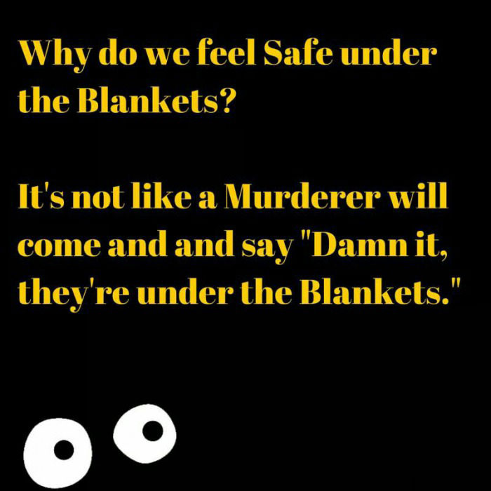 why do we feel safe under the blankets, it's not like a murdere will come and say damn it they're under the blankets