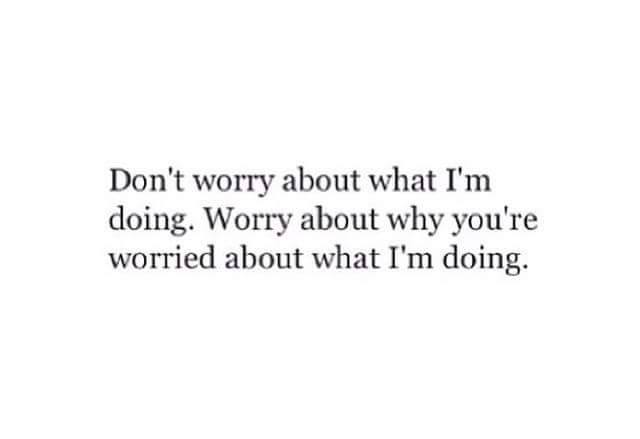 don't worry about what i'm doing, worry about why you're worried about what i'm doing