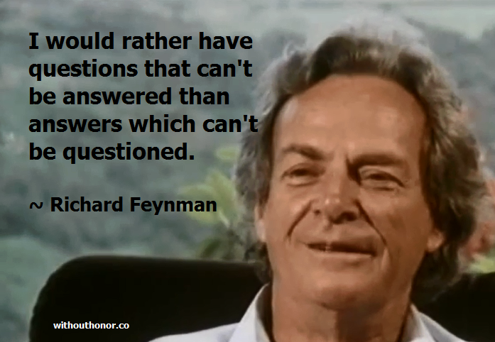 i would rather have questions that can't be answered than answers which can't be questioned