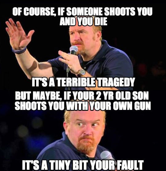 of course if someone shoots you and you die it's a terrible tragedy, but maybe if your 2 yr old son shoots you with your own gun, it's a tiny by your fault