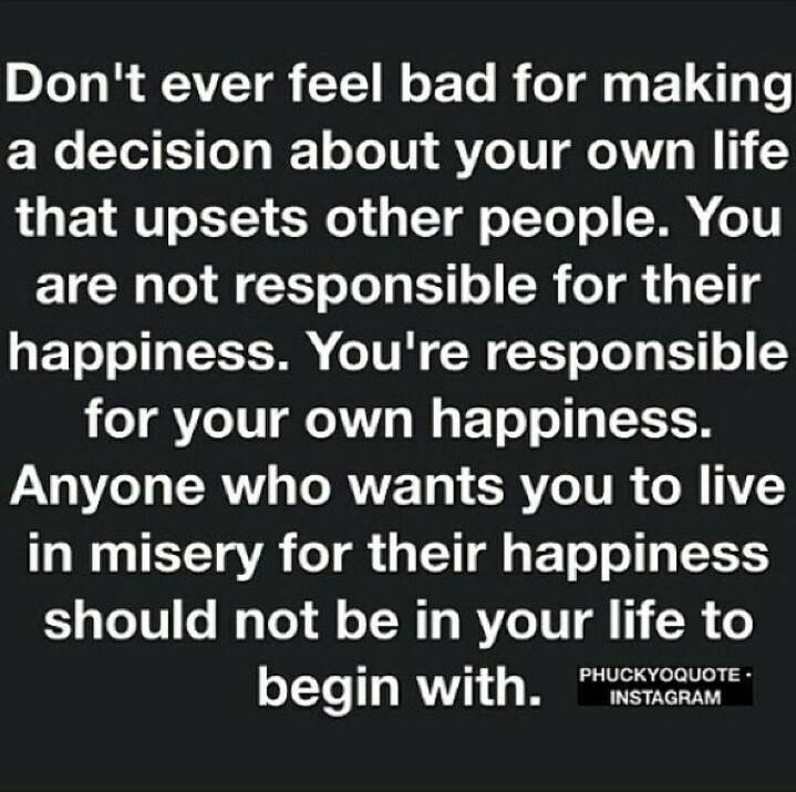 don't ever feel bad for making a decision about your own life that upsets other people, you're responsible for your own happiness, anyone who wants you to live in misery for their happiness should not be in your life to begin with
