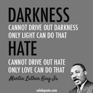 darkness cannot drive out darkness, only light can do that, martin luther king