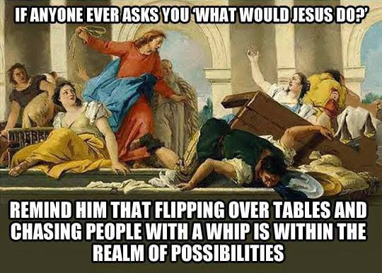 if anyone ever asks you what would jesus do, remind him that flipping over tables and chasing people with a whip is within the realm of possibilities, meme