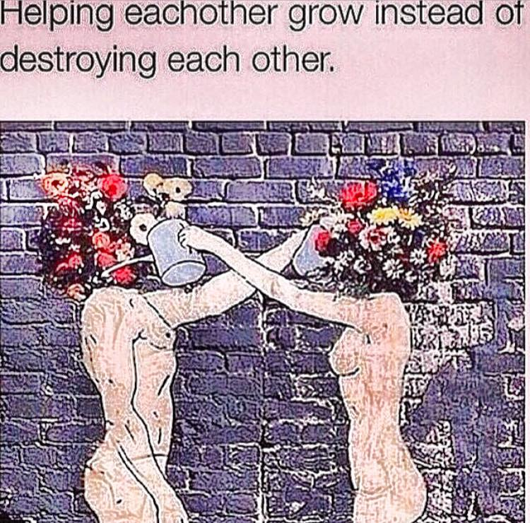 helping each other grow instead of destroying each other