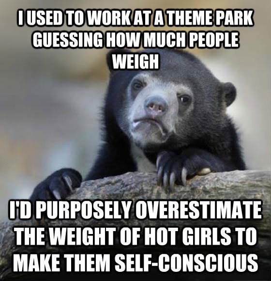 i used to work at a theme park guessing how much people weigh, i'd purposefully overestimate the weight of hot girls to make self-conscious, confession bear, meme