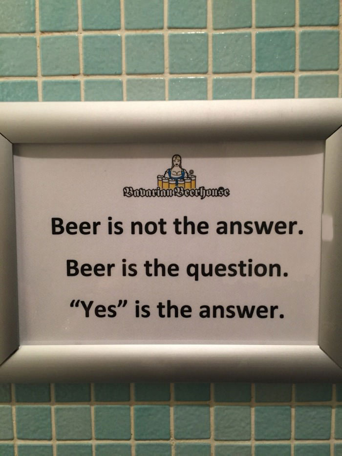 beer is not the answer, beer is the question, yes is the answer