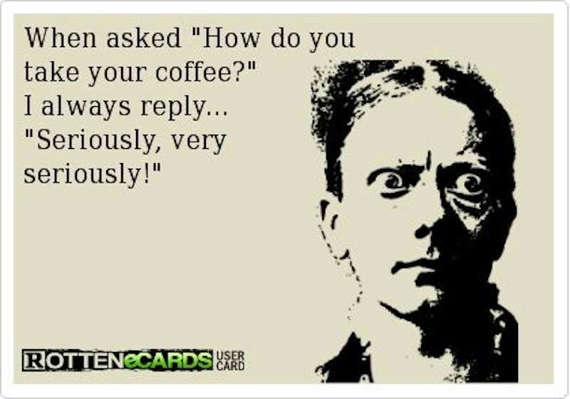 when asked how do you take your coffee, i always reply seriously very seriously, ecard