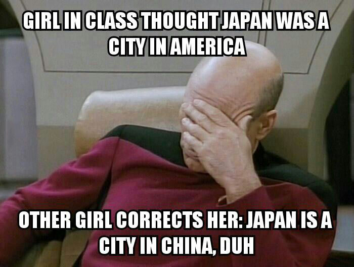 girl in class thought japan was a city in america, other girl corrects her, japan is a city in china, duh, picard face palm, meme