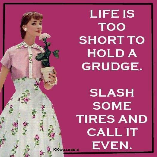 life is too short to hold a grudge, slash some tires and call it even