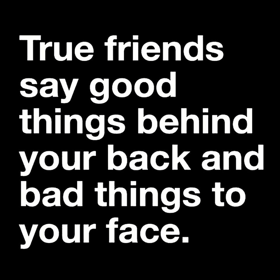 true friends say good things behind your back and bad things to your face