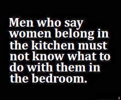 men who say women belong in the kitchen must not know what to do with them in the bedroom