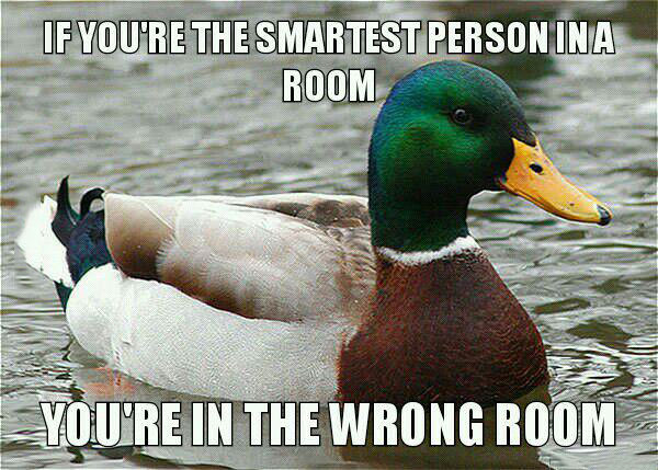 if you're the smartest person in a room, you're in the wrong room, actual advice mallard, meme