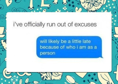 when you completely run out of excuses, will likely be a little late because of who i am as a person