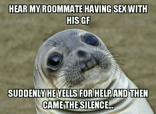 hear my roommate having sex with his gf, suddenly he yells for help and then came the silence..., awkward moment seal, meme