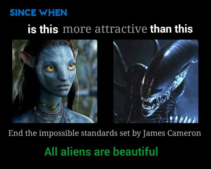 since when is this more attractive than this, end the impossible standards set by james cameron, all aliens are beautiful