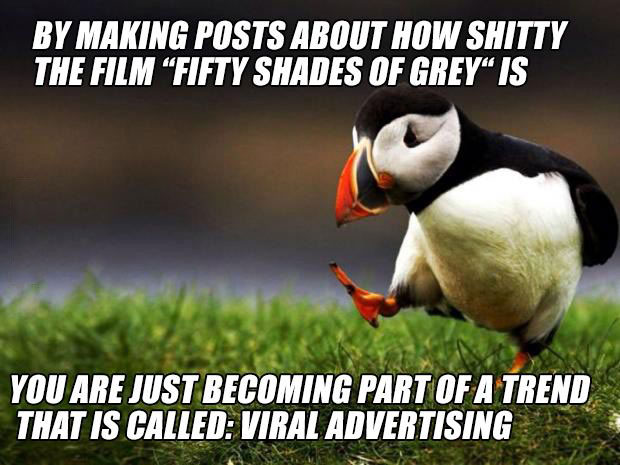 by making posts about how shitty fifty shades of grey is, you are just becoming part of a trend that is called viral advertising, unpopular opinion puffin, meme