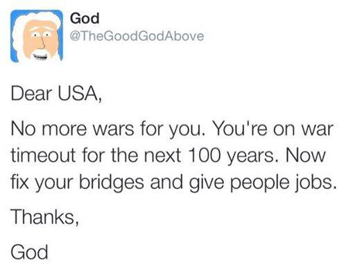 dear usa no more wars for you, you're on war timeout for the next 100 years, now fix your bridges and give people jobs, thanks god, thegoodgodabove, twitter