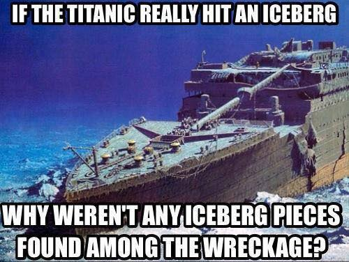 if the titanic really hit an iceberg, why weren't any iceberg pieces found among the wreckage?, meme, wtf